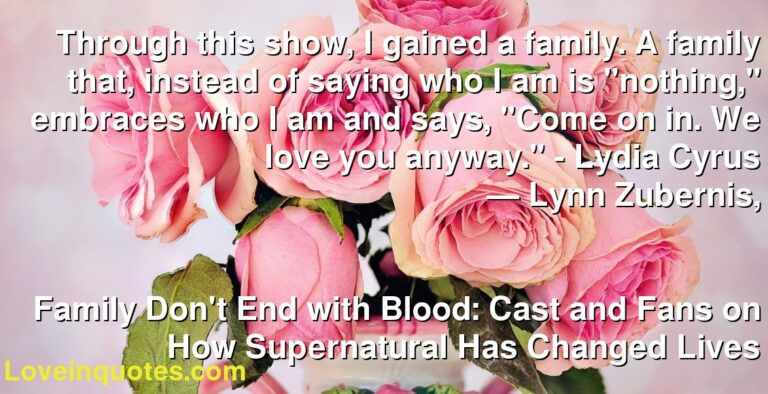 """Through this show, I gained a family. A family that, instead of saying who I am is """"nothing,"""" embraces who I am and says, """"Come on in. We love you anyway."""" – Lydia Cyrus ― Lynn Zubernis, Family Don't End with Blood: Cast and Fans on How Supernatural Has Changed Lives"""