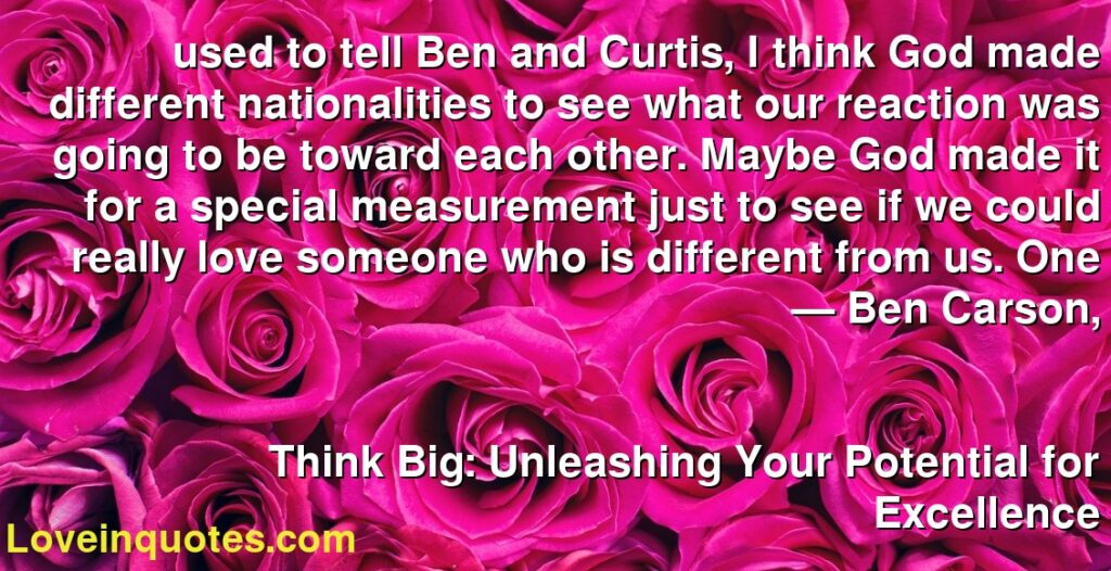 used to tell Ben and Curtis, I think God made different nationalities to see what our reaction was going to be toward each other. Maybe God made it for a special measurement just to see if we could really love someone who is different from us. One      ― Ben Carson,               Think Big: Unleashing Your Potential for Excellence