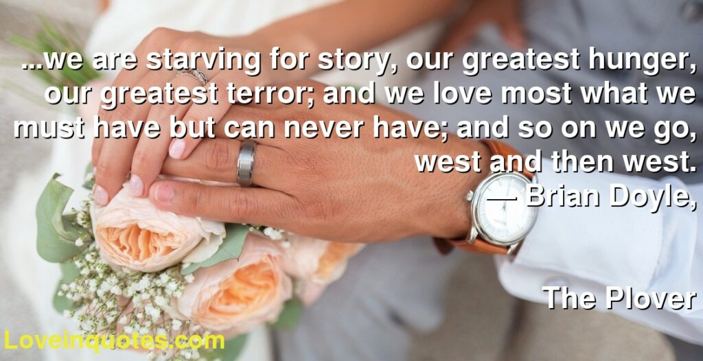 ...we are starving for story, our greatest hunger, our greatest terror; and we love most what we must have but can never have; and so on we go, west and then west.      ― Brian  Doyle,               The Plover