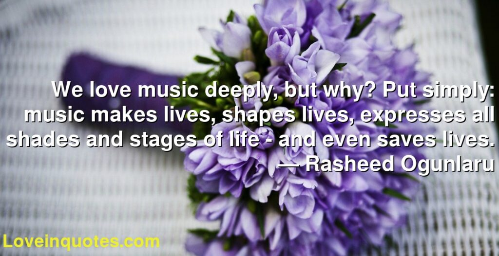 We love music deeply, but why? Put simply: music makes lives, shapes lives, expresses all shades and stages of life - and even saves lives.      ― Rasheed Ogunlaru