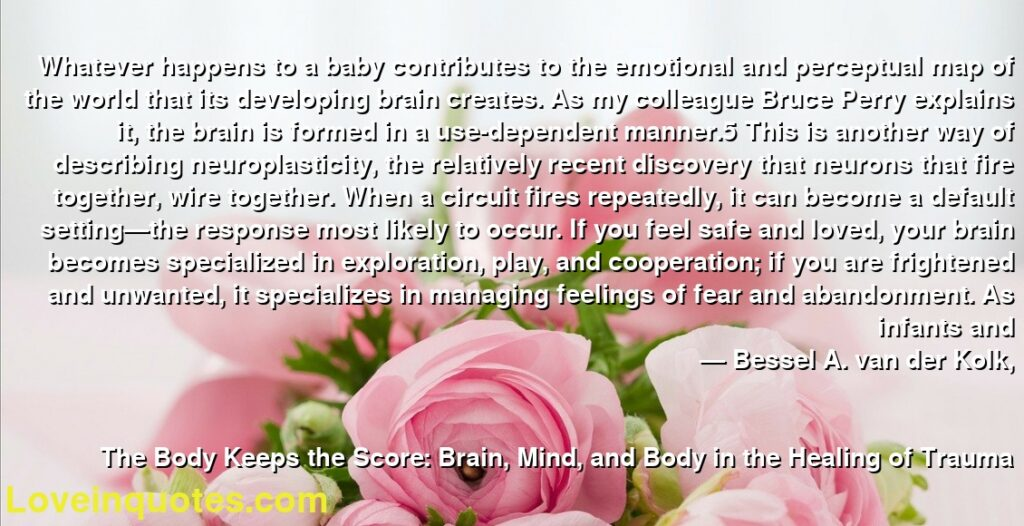 Whatever happens to a baby contributes to the emotional and perceptual map of the world that its developing brain creates. As my colleague Bruce Perry explains it, the brain is formed in a use-dependent manner.5 This is another way of describing neuroplasticity, the relatively recent discovery that neurons that fire together, wire together. When a circuit fires repeatedly, it can become a default setting—the response most likely to occur. If you feel safe and loved, your brain becomes specialized in exploration, play, and cooperation; if you are frightened and unwanted, it specializes in managing feelings of fear and abandonment. As infants and      ― Bessel A. van der Kolk,               The Body Keeps the Score: Brain, Mind, and Body in the Healing of Trauma