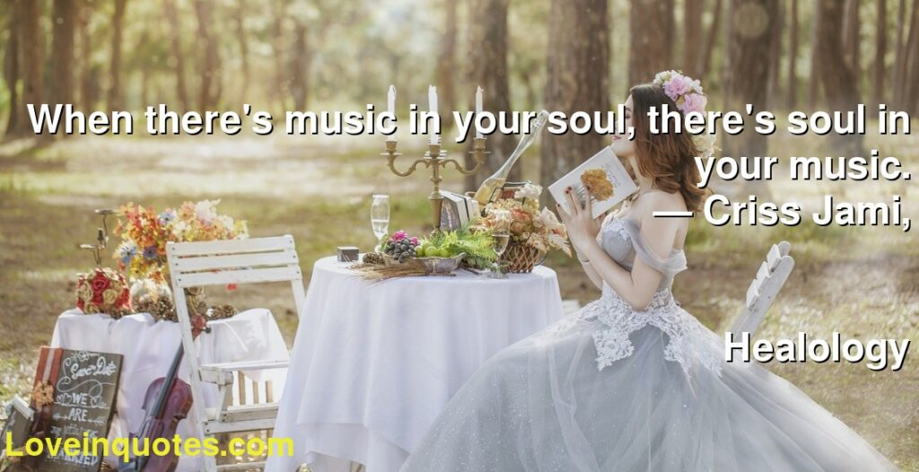 When there's music in your soul, there's soul in your music.      ― Criss Jami,               Healology