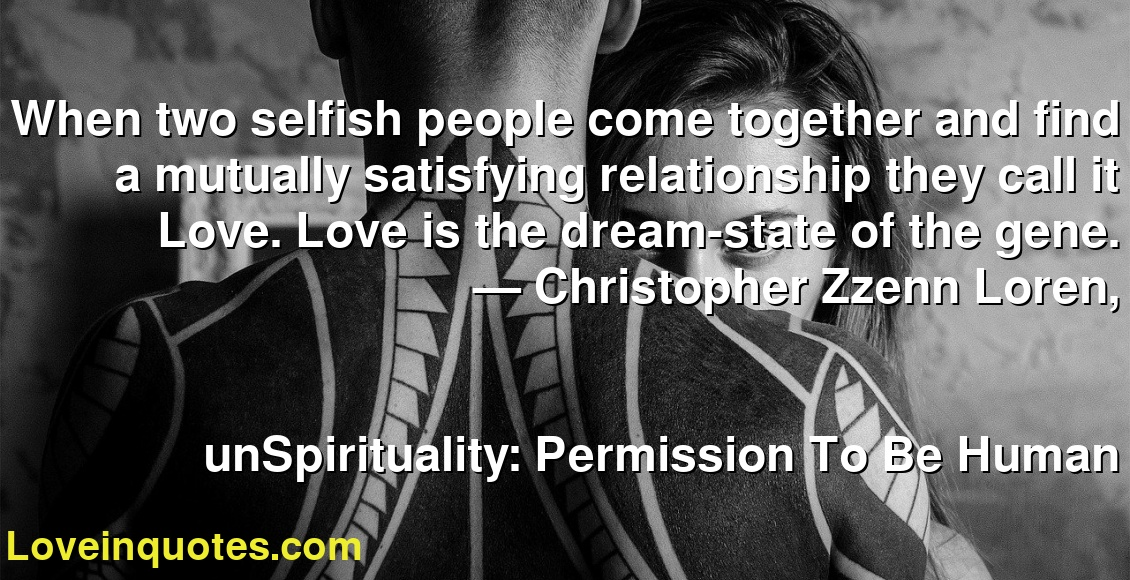 When two selfish people come together and find a mutually satisfying relationship they call it Love. Love is the dream-state of the gene. ― Christopher Zzenn Loren, unSpirituality: Permission To Be Human