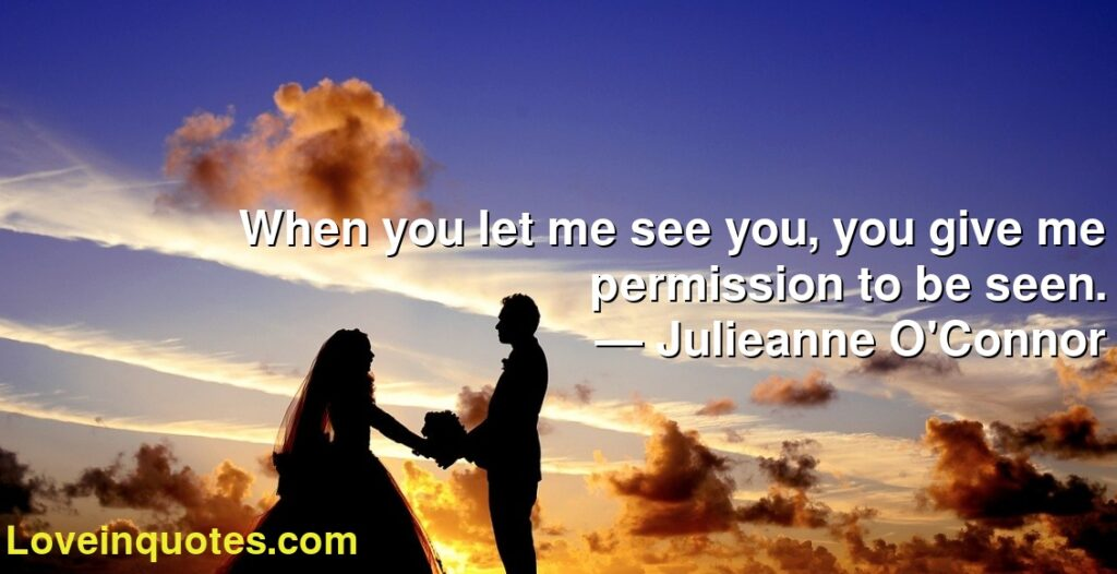 When you let me see you, you give me permission to be seen.      ― Julieanne O'Connor