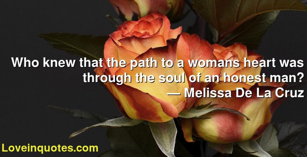 Who knew that the path to a womans heart was through the soul of an honest man?      ― Melissa De La Cruz