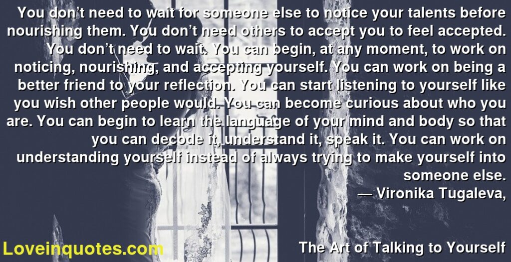 You don't need to wait for someone else to notice your talents before nourishing them. You don't need others to accept you to feel accepted. You don't need to wait. You can begin, at any moment, to work on noticing, nourishing, and accepting yourself. You can work on being a better friend to your reflection. You can start listening to yourself like you wish other people would. You can become curious about who you are. You can begin to learn the language of your mind and body so that you can decode it, understand it, speak it. You can work on understanding yourself instead of always trying to make yourself into someone else.      ― Vironika Tugaleva,               The Art of Talking to Yourself