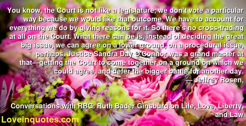 You know, the Court is not like a legislature; we don't vote a particular way because we would like that outcome. We have to account for everything we do by giving reasons for it. So there's no cross-trading at all on the Court. What there can be is, instead of deciding the great big issue, we can agree on a lower ground, on a procedural issue, perhaps. Justice Sandra Day O'Connor was a grand master at that—getting the Court to come together on a ground on which we could agree, and defer the bigger battle for another day.      ― Jeffrey Rosen,               Conversations with RBG: Ruth Bader Ginsburg on Life, Love, Liberty, and Law