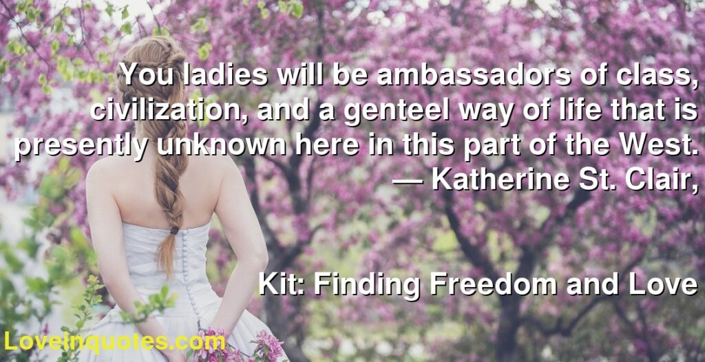 You ladies will be ambassadors of class, civilization, and a genteel way of life that is presently unknown here in this part of the West.      ― Katherine St. Clair,               Kit: Finding Freedom and Love