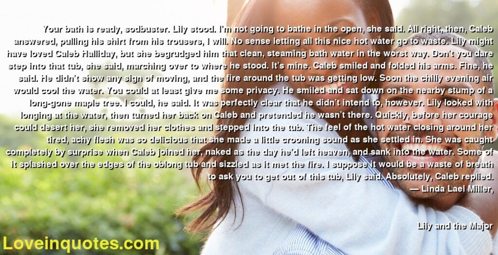 Your bath is ready, sodbuster. Lily stood. I'm not going to bathe in the open, she said. All right, then, Caleb answered, pulling his shirt from his trousers, I will. No sense letting all this nice hot water go to waste. Lily might have loved Caleb Halliday, but she begrudged him that clean, steaming bath water in the worst way. Don't you dare step into that tub, she said, marching over to where he stood. It's mine. Caleb smiled and folded his arms. Fine, he said. He didn't show any sign of moving, and the fire around the tub was getting low. Soon the chilly evening air would cool the water. You could at least give me some privacy. He smiled and sat down on the nearby stump of a long-gone maple tree. I could, he said. It was perfectly clear that he didn't intend to, however. Lily looked with longing at the water, then turned her back on Caleb and pretended he wasn't there. Quickly, before her courage could desert her, she removed her clothes and stepped into the tub. The feel of the hot water closing around her tired, achy flesh was so delicious that she made a little crooning sound as she settled in. She was caught completely by surprise when Caleb joined her, naked as the day he'd left heaven, and sank into the water. Some of it splashed over the edges of the oblong tub and sizzled as it met the fire. I suppose it would be a waste of breath to ask you to get out of this tub, Lily said. Absolutely, Caleb replied.      ― Linda Lael Miller,               Lily and the Major