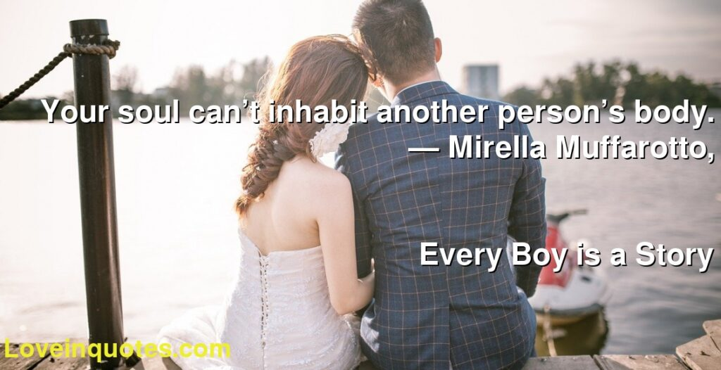 Your soul can't inhabit another person's body.      ― Mirella Muffarotto,               Every Boy is a Story