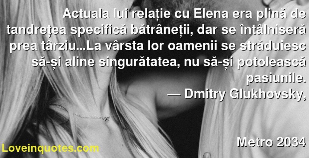 Actuala lui relație cu Elena era plină de tandrețea specifică bătrâneții, dar se întâlniseră prea târziu...La vârsta lor oamenii se străduiesc să-și aline singurătatea, nu să-și potolească pasiunile.      ― Dmitry Glukhovsky,               Metro 2034