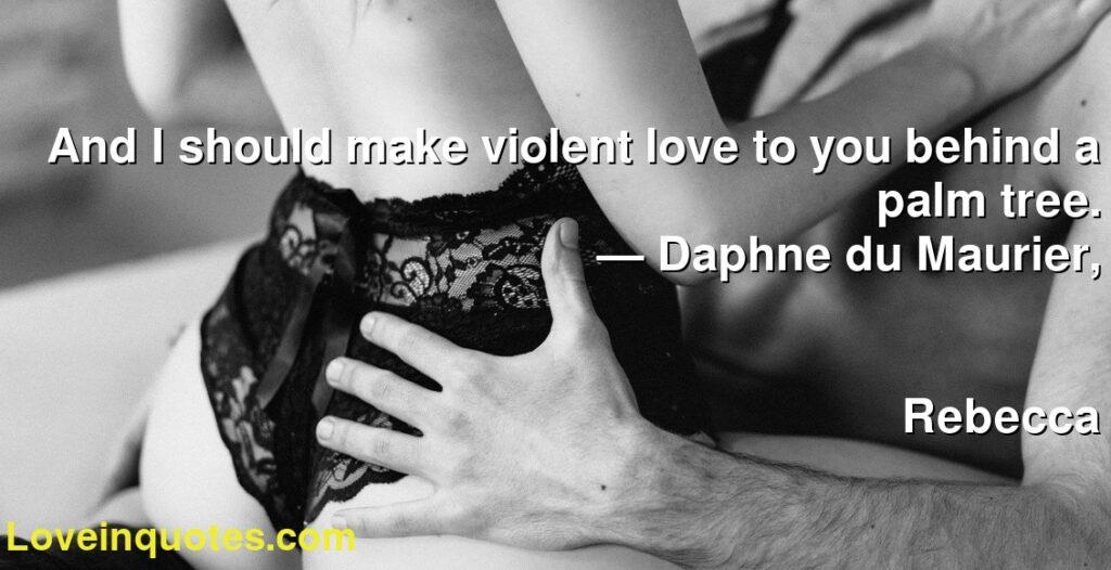 And I should make violent love to you behind a palm tree.      ― Daphne du Maurier,               Rebecca