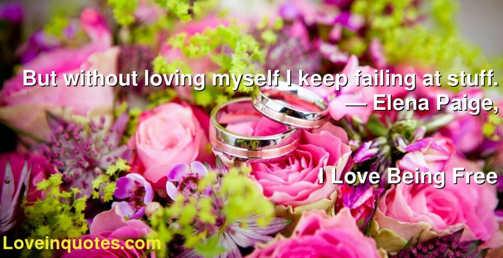 But without loving myself I keep failing at stuff.      ― Elena Paige,               I Love Being Free