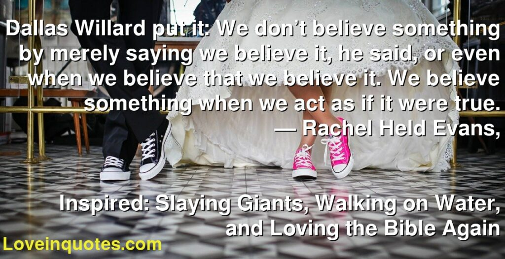 Dallas Willard put it: We don't believe something by merely saying we believe it, he said, or even when we believe that we believe it. We believe something when we act as if it were true.      ― Rachel Held Evans,               Inspired: Slaying Giants, Walking on Water, and Loving the Bible Again
