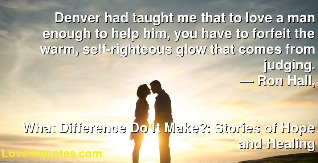 Denver had taught me that to love a man enough to help him, you have to forfeit the warm, self-righteous glow that comes from judging.      ― Ron Hall,               What Difference Do It Make?: Stories of Hope and Healing