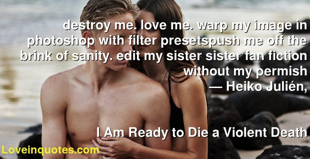 destroy me. love me. warp my image in photoshop with filter presetspush me off the brink of sanity. edit my sister sister fan fiction without my permish      ― Heiko Julién,               I Am Ready to Die a Violent Death