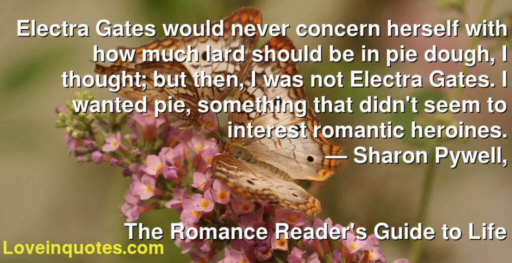 Electra Gates would never concern herself with how much lard should be in pie dough, I thought; but then, I was not Electra Gates. I wanted pie, something that didn't seem to interest romantic heroines.      ― Sharon Pywell,               The Romance Reader's Guide to Life