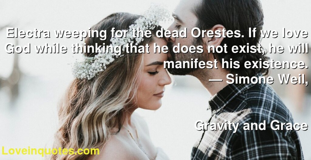 Electra weeping for the dead Orestes. If we love God while thinking that he does not exist, he will manifest his existence.      ― Simone Weil,               Gravity and Grace