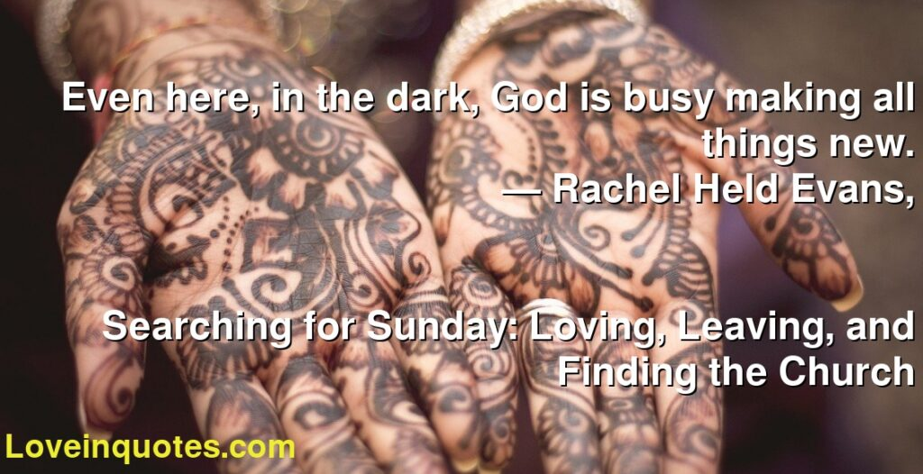 Even here, in the dark, God is busy making all things new.      ― Rachel Held Evans,               Searching for Sunday: Loving, Leaving, and Finding the Church