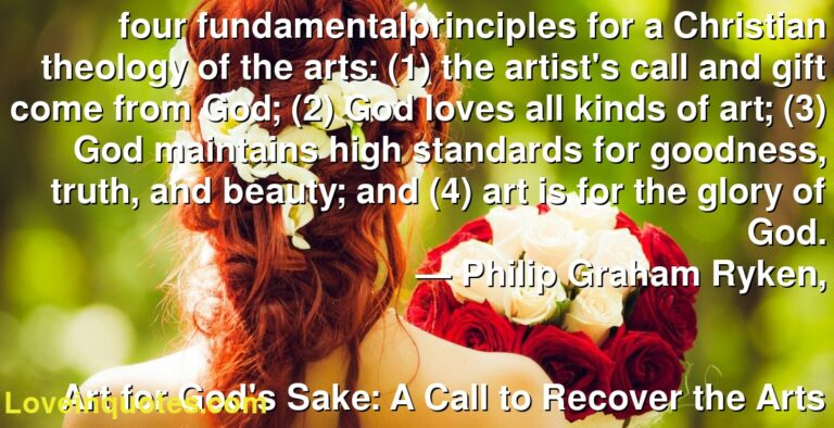 four fundamentalprinciples for a Christian theology of the arts: (1) the artist's call and gift come from God; (2) God loves all kinds of art; (3) God maintains high standards for goodness, truth, and beauty; and (4) art is for the glory of God. ― Philip Graham Ryken, Art for God's Sake: A Call to Recover the Arts