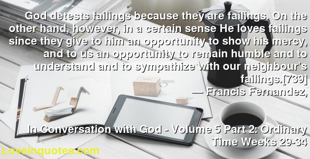 God detests failings because they are failings. On the other hand, however, in a certain sense He loves failings since they give to him an opportunity to show his mercy, and to us an opportunity to remain humble and to understand and to sympathize with our neighbour's failings.[739]      ― Francis Fernandez,               In Conversation with God - Volume 5 Part 2: Ordinary Time Weeks 29-34