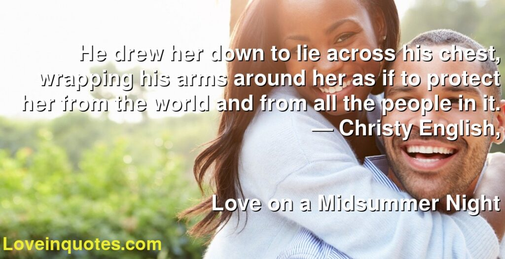 He drew her down to lie across his chest, wrapping his arms around her as if to protect her from the world and from all the people in it.      ― Christy English,               Love on a Midsummer Night