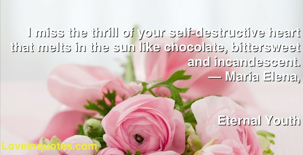 I miss the thrill of your self-destructive heart that melts in the sun like chocolate, bittersweet and incandescent.      ― Maria Elena,               Eternal Youth