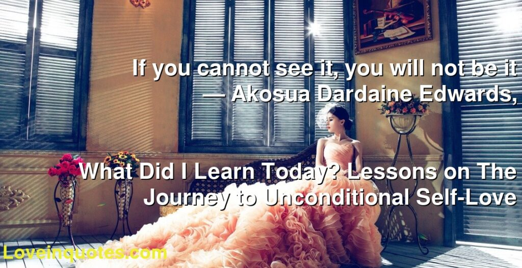 If you cannot see it, you will not be it      ― Akosua Dardaine Edwards,               What Did I Learn Today? Lessons on The Journey to Unconditional Self-Love