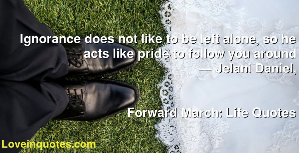 Ignorance does not like to be left alone, so he acts like pride to follow you around      ― Jelani Daniel,               Forward March: Life Quotes