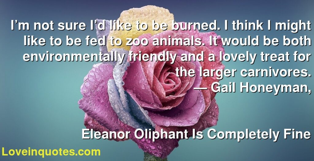 I'm not sure I'd like to be burned. I think I might like to be fed to zoo animals. It would be both environmentally friendly and a lovely treat for the larger carnivores.      ― Gail Honeyman,               Eleanor Oliphant Is Completely Fine