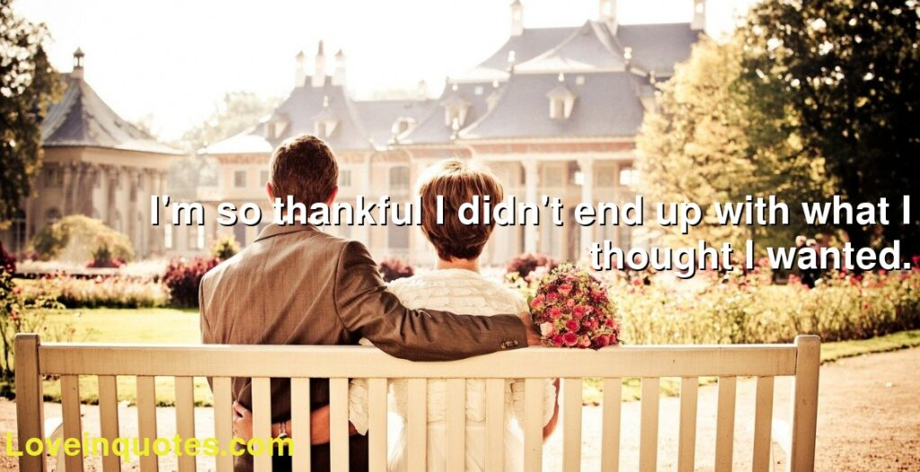 I'm so thankful I didn't end up with what I thought I wanted.