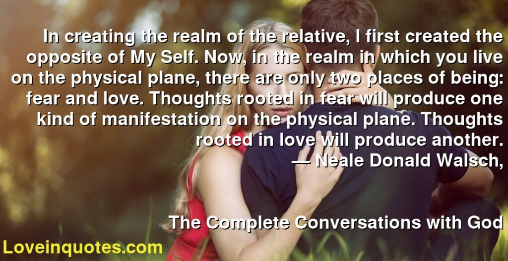In creating the realm of the relative, I first created the opposite of My Self. Now, in the realm in which you live on the physical plane, there are only two places of being: fear and love. Thoughts rooted in fear will produce one kind of manifestation on the physical plane. Thoughts rooted in love will produce another.      ― Neale Donald Walsch,               The Complete Conversations with God