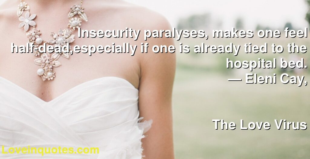 Insecurity paralyses, makes one feel half-dead,especially if one is already tied to the hospital bed.      ― Eleni Cay,               The Love Virus