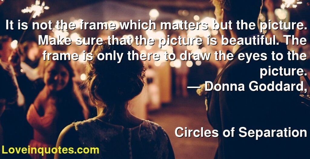 It is not the frame which matters but the picture. Make sure that the picture is beautiful. The frame is only there to draw the eyes to the picture.      ― Donna Goddard,               Circles of Separation