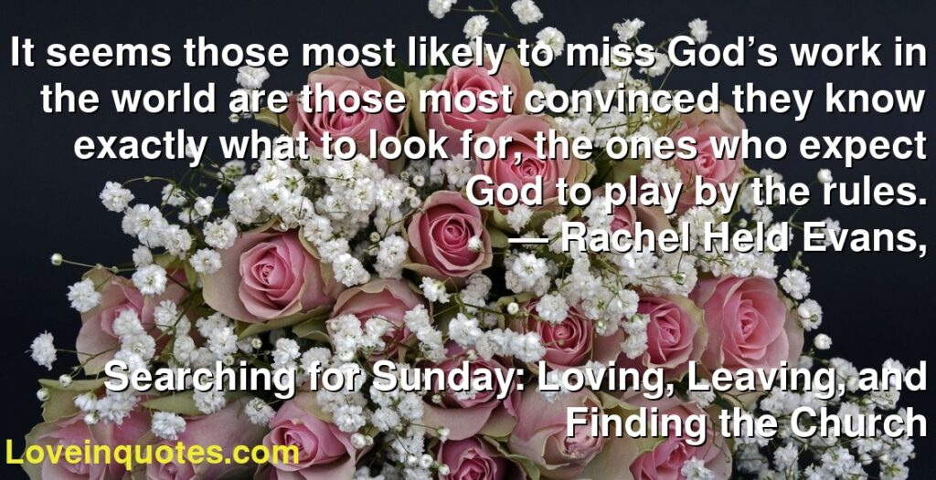It seems those most likely to miss God's work in the world are those most convinced they know exactly what to look for, the ones who expect God to play by the rules.      ― Rachel Held Evans,               Searching for Sunday: Loving, Leaving, and Finding the Church
