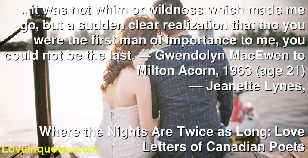 …it was not whim or wildness which made me go, but a sudden clear realization that tho you were the first man of importance to me, you could not be the last. — Gwendolyn MacEwen to Milton Acorn, 1963 (age 21)      ― Jeanette Lynes,               Where the Nights Are Twice as Long: Love Letters of Canadian Poets