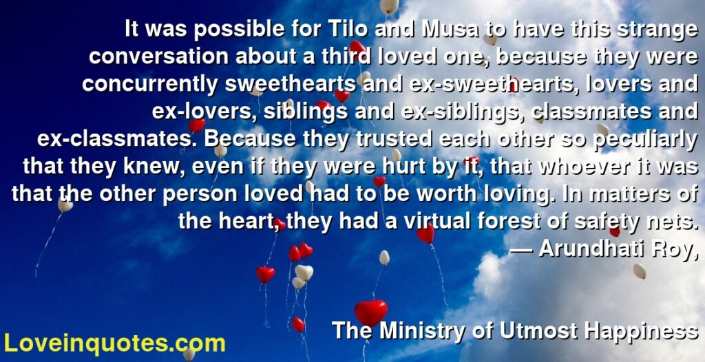 It was possible for Tilo and Musa to have this strange conversation about a third loved one, because they were concurrently sweethearts and ex-sweethearts, lovers and ex-lovers, siblings and ex-siblings, classmates and ex-classmates. Because they trusted each other so peculiarly that they knew, even if they were hurt by it, that whoever it was that the other person loved had to be worth loving. In matters of the heart, they had a virtual forest of safety nets.      ― Arundhati Roy,               The Ministry of Utmost Happiness
