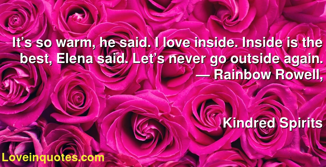It's so warm, he said. I love inside. Inside is the best, Elena said. Let's never go outside again. ― Rainbow Rowell, Kindred Spirits