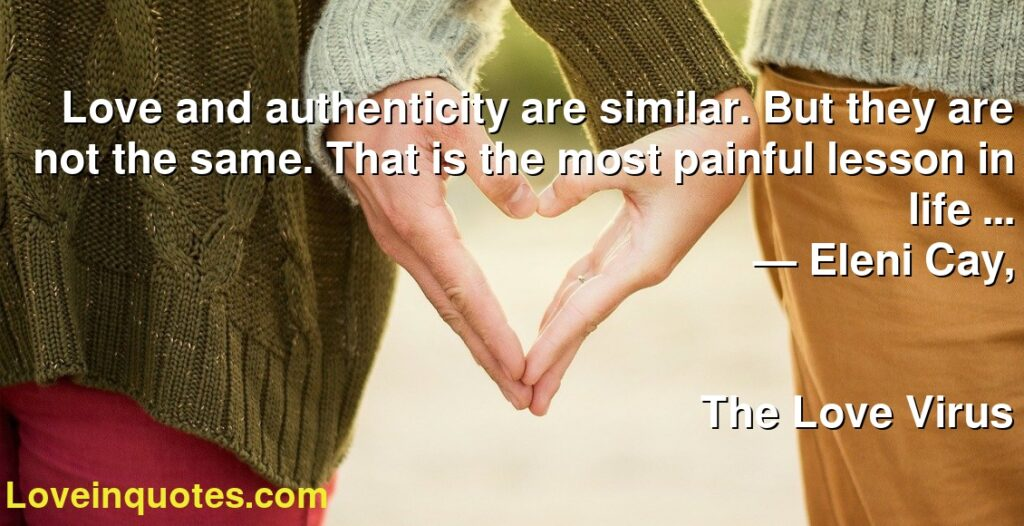 Love and authenticity are similar. But they are not the same. That is the most painful lesson in life …      ― Eleni Cay,               The Love Virus