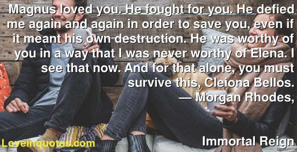 Magnus loved you. He fought for you. He defied me again and again in order to save you, even if it meant his own destruction. He was worthy of you in a way that I was never worthy of Elena. I see that now. And for that alone, you must survive this, Cleiona Bellos.      ― Morgan Rhodes,               Immortal Reign