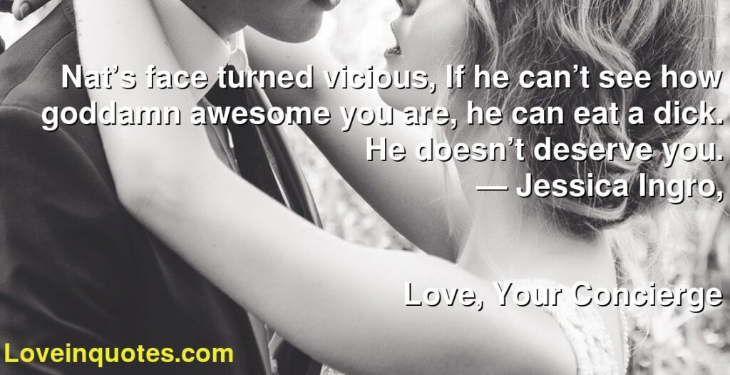 Nat's face turned vicious, If he can't see how goddamn awesome you are, he can eat a dick. He doesn't deserve you.      ― Jessica Ingro,               Love, Your Concierge