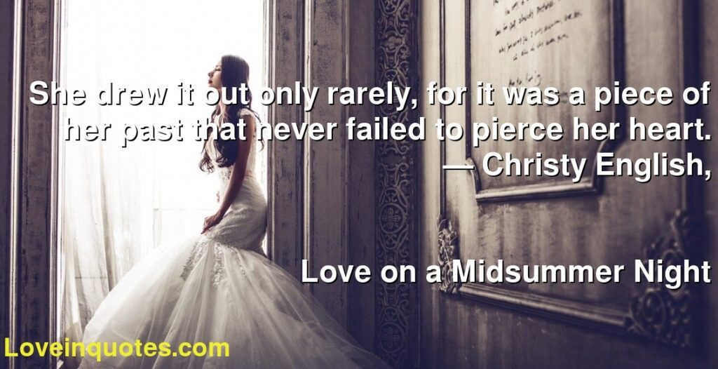 She drew it out only rarely, for it was a piece of her past that never failed to pierce her heart.      ― Christy English,               Love on a Midsummer Night