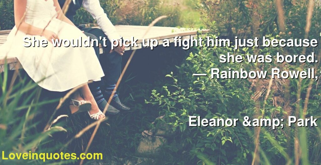 She wouldn't pick up a fight him just because she was bored.      ― Rainbow Rowell,               Eleanor & Park