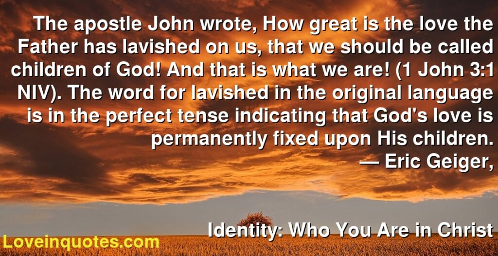 The apostle John wrote, How great is the love the Father has lavished on us, that we should be called children of God! And that is what we are! (1 John 3:1 NIV). The word for lavished in the original language is in the perfect tense indicating that God's love is permanently fixed upon His children.      ― Eric Geiger,               Identity: Who You Are in Christ