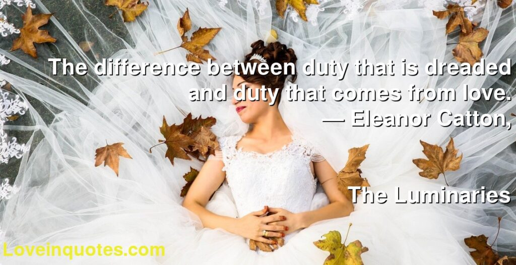 The difference between duty that is dreaded and duty that comes from love.      ― Eleanor Catton,               The Luminaries