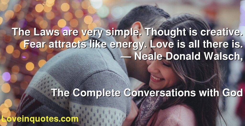 The Laws are very simple. Thought is creative. Fear attracts like energy. Love is all there is.      ― Neale Donald Walsch,               The Complete Conversations with God