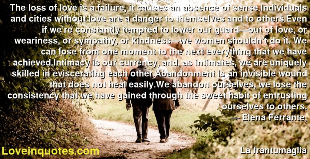 The loss of love is a failure, it causes an absence of sense.Individuals and cities without love are a danger to themselves and to others.Even if we're constantly tempted to lower our guard—out of love, or weariness, or sympathy, or kindness—we women shouldn't do it. We can lose from one moment to the next everything that we have achieved.Intimacy is our currency, and, as intimates, we are uniquely skilled in eviscerating each other.Abandonment is an invisible wound that does not heal easily.We abandon ourselves, we lose the consistency that we have gained through the sweet habit of entrusting ourselves to others.      ― Elena Ferrante,               La frantumaglia