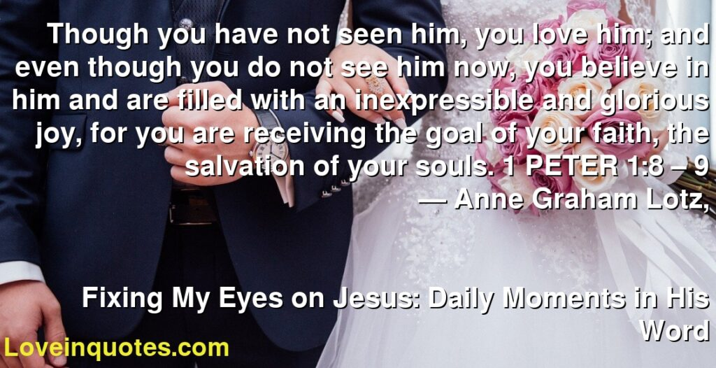 Though you have not seen him, you love him; and even though you do not see him now, you believe in him and are filled with an inexpressible and glorious joy, for you are receiving the goal of your faith, the salvation of your souls. 1 PETER 1:8 – 9      ― Anne Graham Lotz,               Fixing My Eyes on Jesus: Daily Moments in His Word