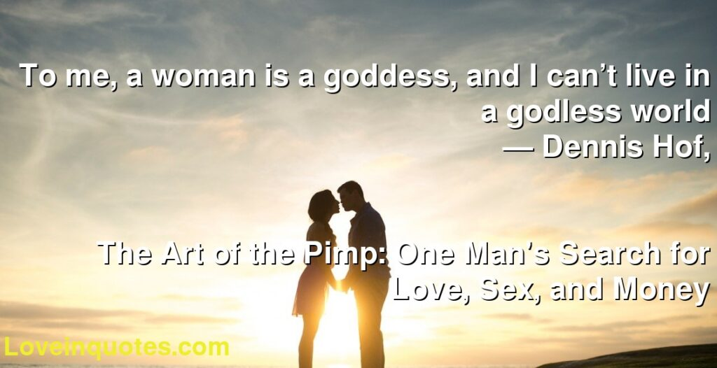 To me, a woman is a goddess, and I can't live in a godless world      ― Dennis Hof,               The Art of the Pimp: One Man's Search for Love, Sex, and Money
