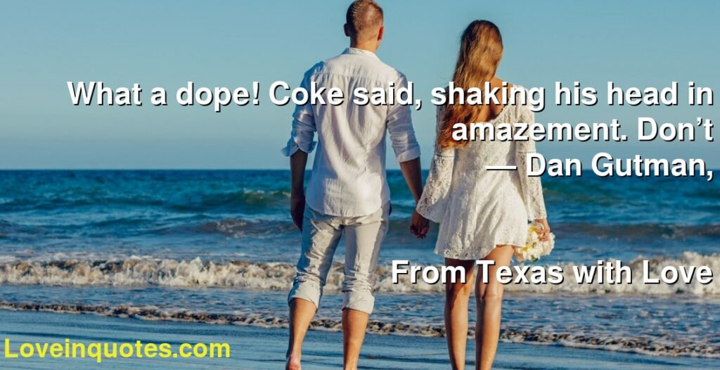 What a dope! Coke said, shaking his head in amazement. Don't      ― Dan Gutman,               From Texas with Love